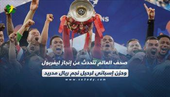صحف العالم تتحدث عن إنجاز ليفربول وحزن إسباني لرحيل نجم ريال مدريد