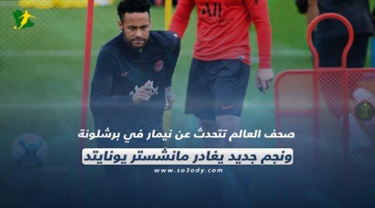 صحف العالم تتحدث عن نيمار في برشلونة ونجم جديد يغادر مانشستر يونايتد