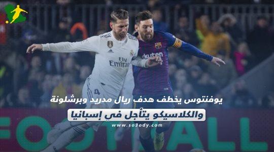 صحف العالم| الكلاسيكو يتأجل في إسبانيا.. ويوفنتوس يخطف هدف ريال مدريد وبرشلونة