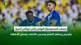 صحف السعودية  الهلال إلى نهائي آسيا.. جارديم يستفز النصر ومدرب الاتحاد يصحح الأخطاء